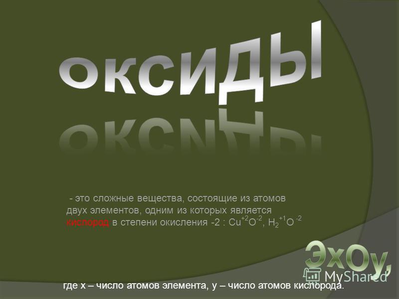 - это сложные вещества, состоящие из атомов двух элементов, одним из которых является кислород в степени окисления -2 : Cu +2 O -2, H 2 +1 O -2 где х – число атомов элемента, у – число атомов кислорода.