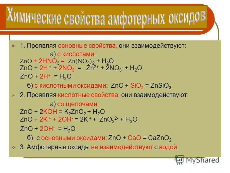 1. Проявляя основные свойства, они взаимодействуют: а) с кислотами: ZnO + 2HNO 3 = Zn(NO 3 ) 2 + H 2 O ZnO + 2H + + 2NO 3 - = Zn 2+ + 2NO 3 - + H 2 O ZnO + 2H + = H 2 O б) с кислотными оксидами: ZnO + SiO 2 = ZnSiO 3 2. Проявляя кислотные свойства, о