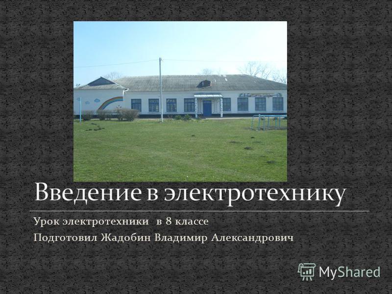 Урок электротехники в 8 классе Подготовил Жадобин Владимир Александрович