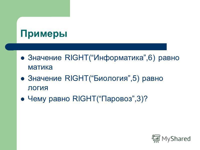 Примеры Значение RIGHT(Информастика,6) равно мастика Значение RIGHT(Биология,5) равно логия Чему равно RIGHT(Паровоз,3)?