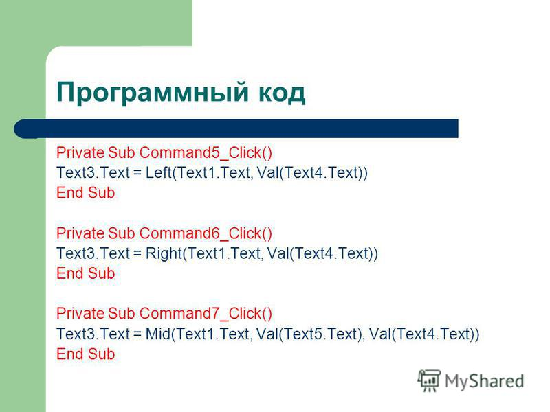 Программный код Private Sub Command5_Click() Text3. Text = Left(Text1.Text, Val(Text4.Text)) End Sub Private Sub Command6_Click() Text3. Text = Right(Text1.Text, Val(Text4.Text)) End Sub Private Sub Command7_Click() Text3. Text = Mid(Text1.Text, Val(