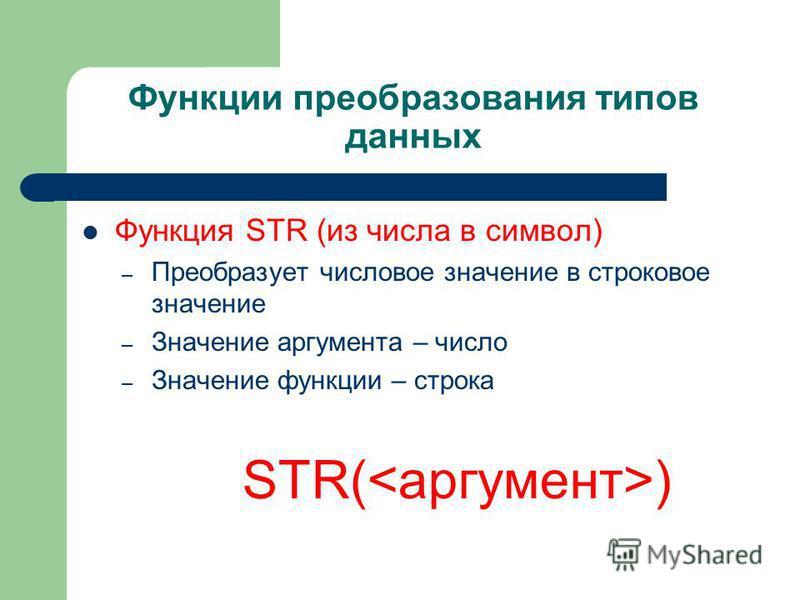 Функции преобразования типов данных Функция STR (из числа в символ) – Преобразует числовое значение в строковое значение – Значение аргумента – число – Значение функции – строка STR( )