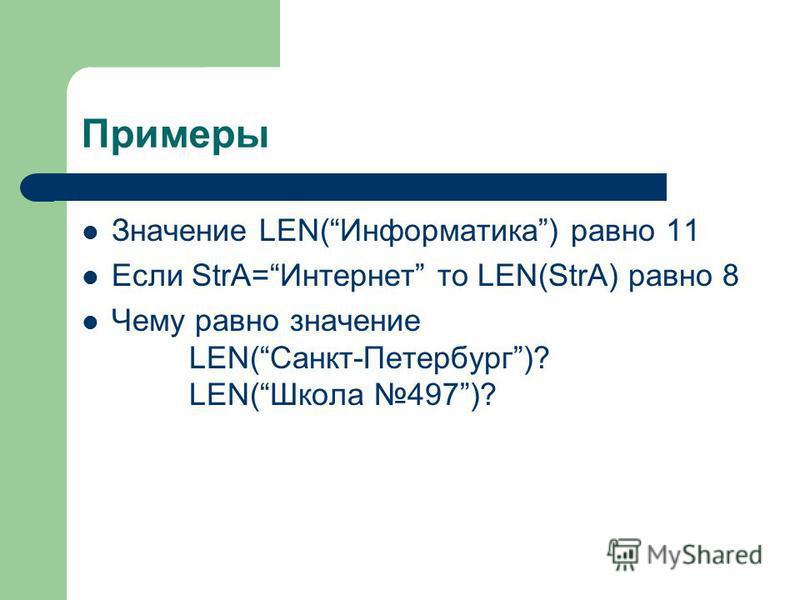 Примеры Значение LEN(Информастика) равно 11 Если StrA=Интернет то LEN(StrA) равно 8 Чему равно значение LEN(Санкт-Петербург)? LEN(Школа 497)?