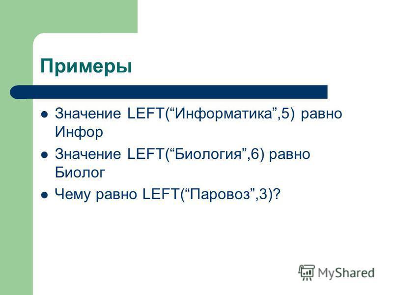 Примеры Значение LEFT(Информастика,5) равно Инфор Значение LEFT(Биология,6) равно Биолог Чему равно LEFT(Паровоз,3)?