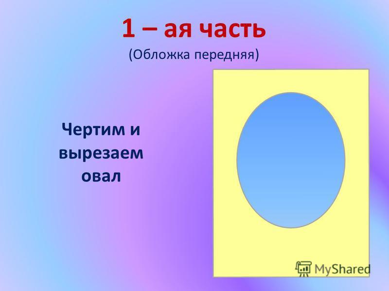 1 – ая часть (Обложка передняя) Чертим и вырезаем овал