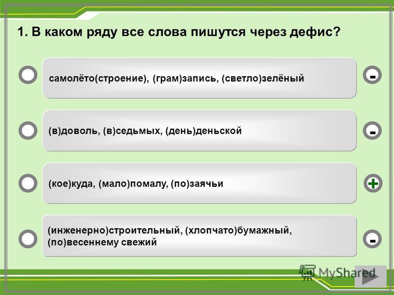 самолёто(строение), (грам)запись, (светло)зелёный (в)доволь, (в)седьмых, (день)деньской (кое)куда, (мало)помалу, (по)заячьи (инженерно)строительный, (хлопчато)бумажный, (по)весеннему свежий - - + - 1. В каком ряду все слова пишутся через дефис?