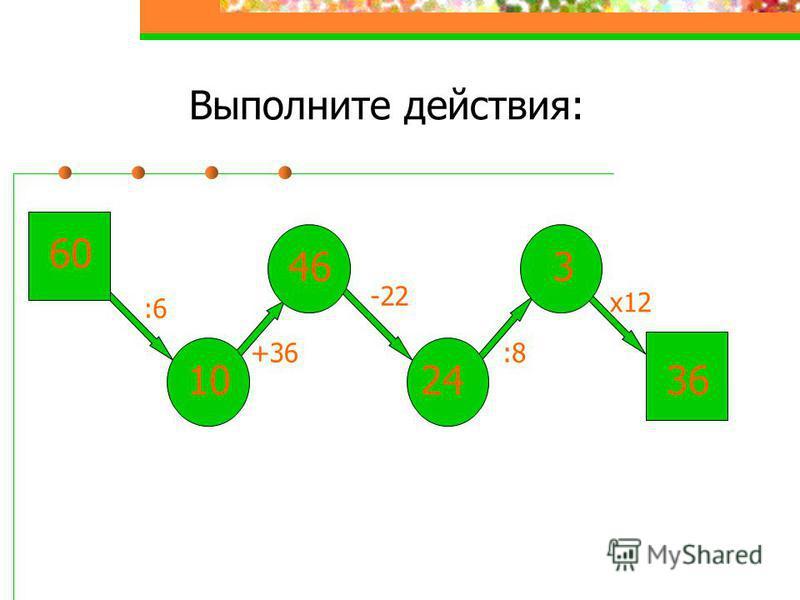 Выполните действия: 60 :6 10 +36 46 -22 :8 х 12 3 2436