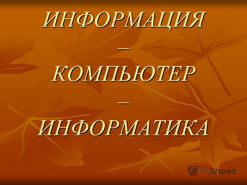 ИНФОРМАЦИЯ – КОМПЬЮТЕР – ИНФОРМАТИКА