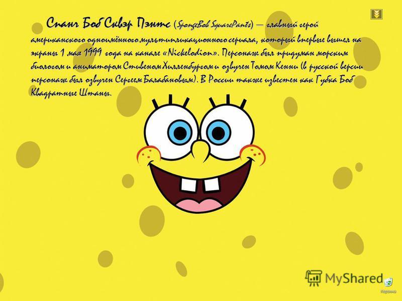 Спанч Боб Сквэр Пэнтс ( SpongeBob SquarePants ) главный герой американского одноимённого мультипликационного сериала, который впервые вышел на экраны 1 мая 1999 года на канале «Nickelodion». Персонаж был придуман морским биологом и аниматором Стивено