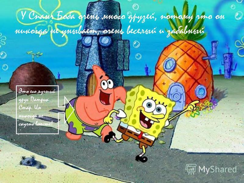 У Спанч Боба очень много друзей, потому что он никогда не унывает, очень веселый и забавный Это его лучший друг Патрик Стар. Им никогда не скучно вместе!