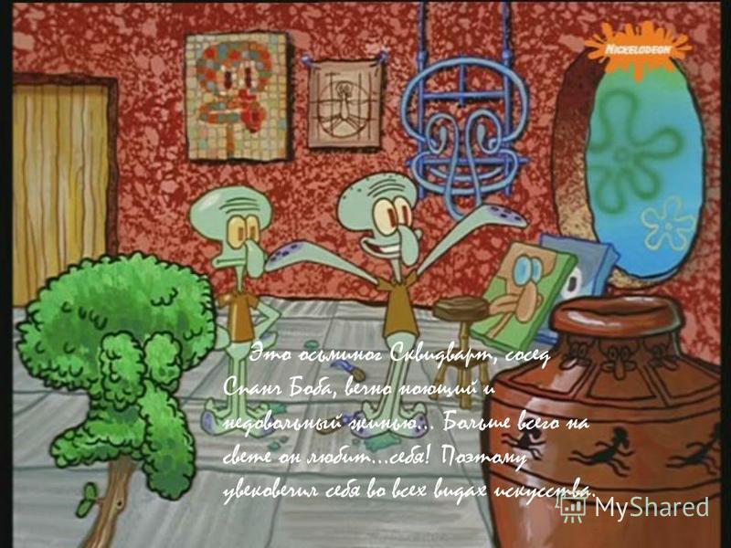 Это осьминог Сквидварт, сосед Спанч Боба, вечно ноющий и недовольный жизнью… Больше всего на свете он любит…себя! Поэтому увековечил себя во всех видах искусства.