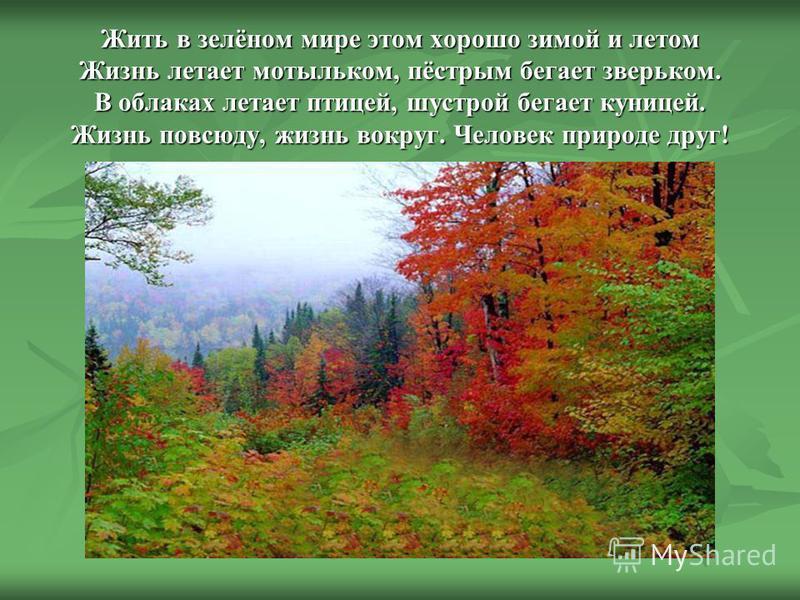 Жить в зелёном мире этом хорошо зимой и летом Жизнь летает мотыльком, пёстрым бегает зверьком. В облаках летает птицей, шустрой бегает куницей. Жизнь повсюду, жизнь вокруг. Человек природе друг! Жить в зелёном мире этом хорошо зимой и летом Жизнь лет