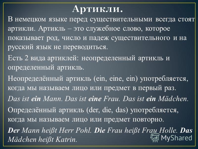 В немецком языке перед существительными всегда стоят артикли. Артикль – это служебное слово, которое показывает род, число и падеж существительного и на русский язык не переводиться. Есть 2 вида артиклей: неопределенный артикль и определенный артикль