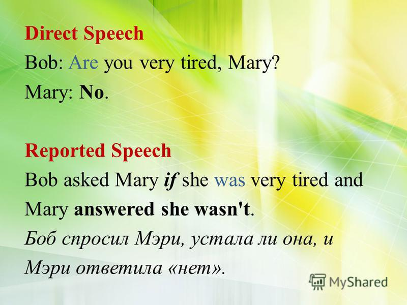 Direct Speech Bob: Are you very tired, Mary? Mary: No. Reported Speech Bob asked Mary if she was very tired and Mary answered she wasn't. Боб спросил Мэри, устала ли она, и Мэри ответила «нет».