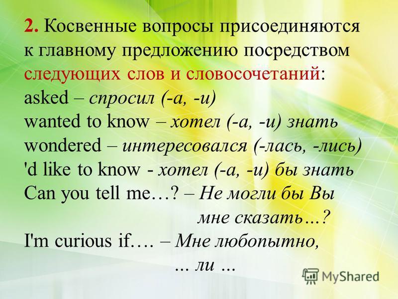 2. Косвенные вопросы присоединяются к главному предложению посредством следующих слов и словосочетаний: asked – спросил (-а, -и) wanted to know – хотел (-а, -и) знать wondered – интересовался (-лось, -лось) 'd like to know - хотел (-а, -и) бы знать C