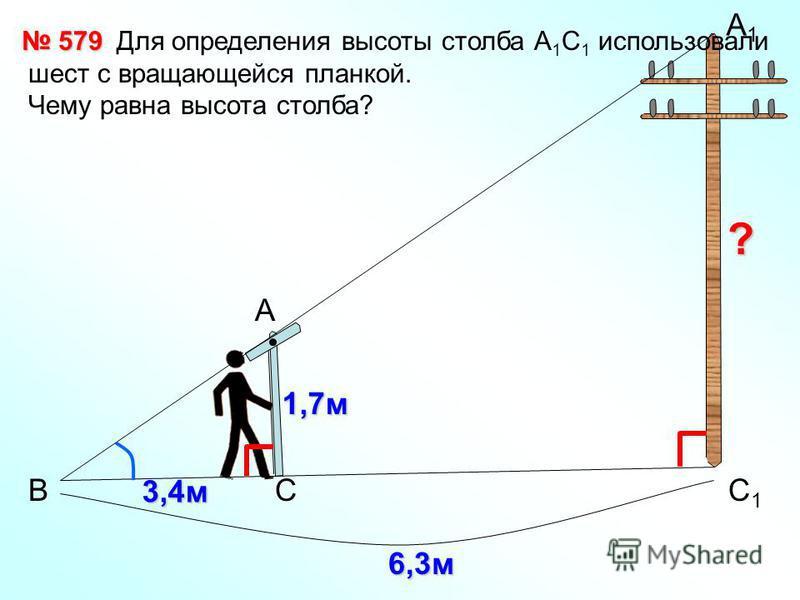 В А А1А1 С1С1 С 1,7 м 3,4 м 579 579 Для определения высоты столба А 1 С 1 использовали шест с вращающейся планкой. Чему равна высота столба? ? 6,3 м