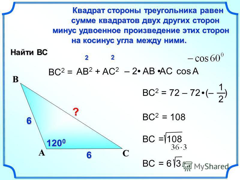 6 6 66 6 ВС 2 = Квадрат стороны треугольника равен сумме квадратов двух других сторон сумме квадратов двух других сторон на косинус угла между ними. на косинус угла между ними. минус удвоенное произведение этих сторон АВ 2 + AC 2 cos С А В – 2 АВ AC