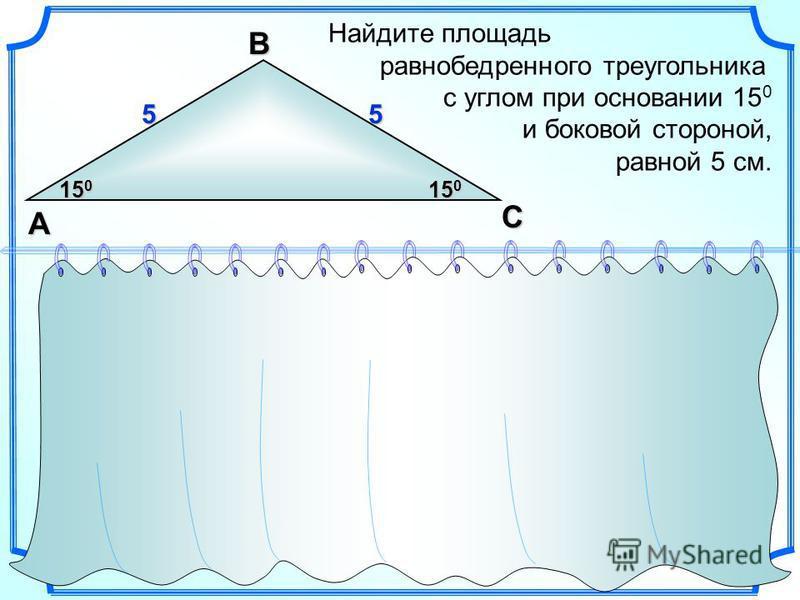 Найдите площадь равнобедренного треугольника с углом при основании 15 0 и боковой стороной, равной 5 см.ВA С 55 15 0 S = a b sina 2 1 2 (см )