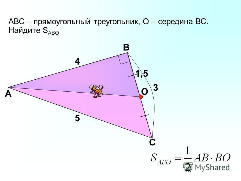 АВС – прямоугольный треугольник, О – середина ВС. Найдите S ABО А В С 4 3 О 1,5 5