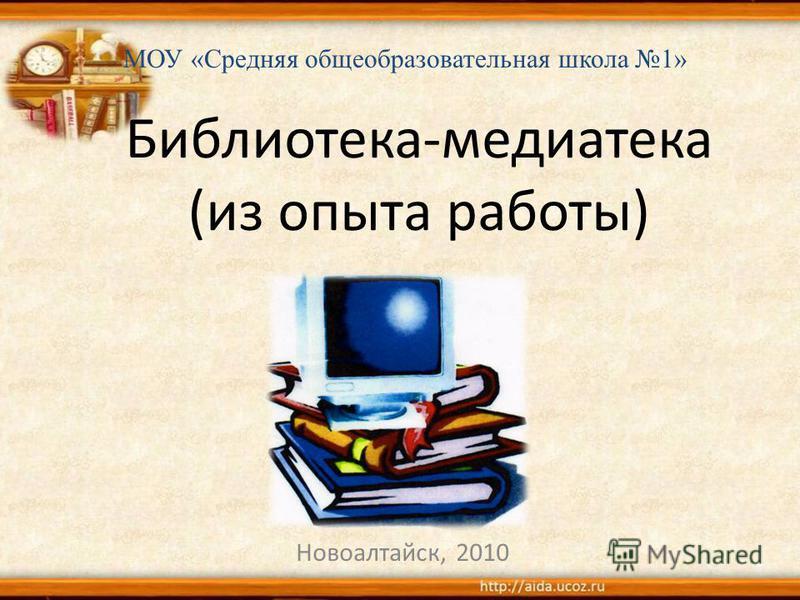 Библиотека-медиатека (из опыта работы) Новоалтайск, 2010 МОУ «Средняя общеобразовательная школа 1»