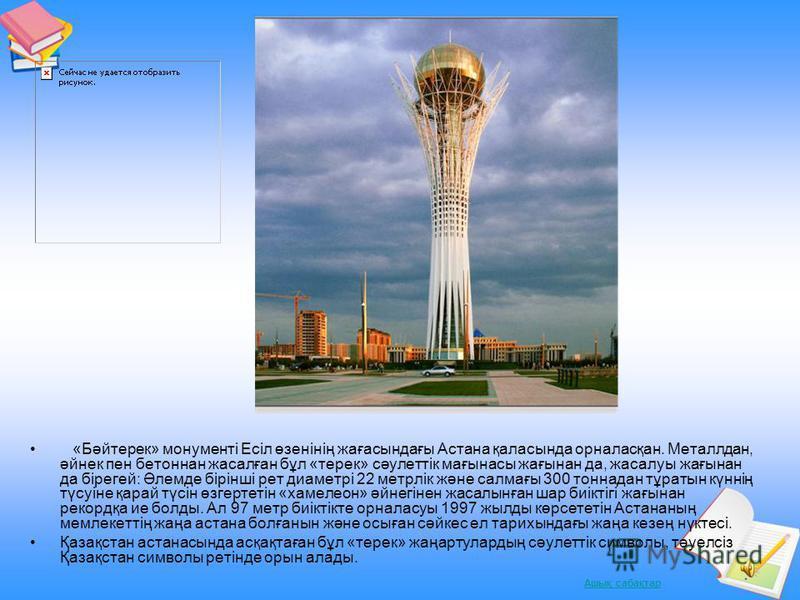 Ашық сабақтар «Бәйтерек» монументі Есіл өзенінің жағасындағы Астана қаласында орналасқан. Металлдан, әйнек пен бетоннан жасалған бұл «терек» сәулеттік мағынасы жағынан да, жасалуы жағынан да бірегей: Әлемде бірінші рет диаметрі 22 метрлік және салмағ