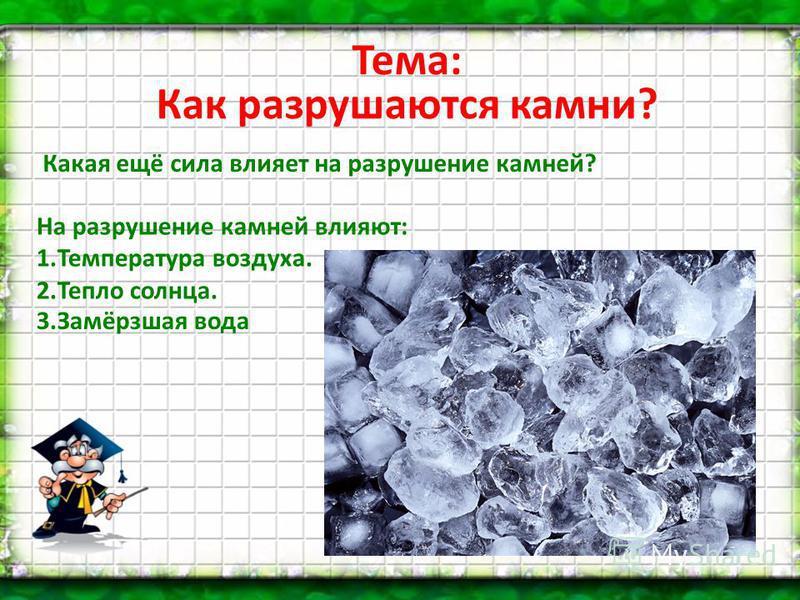 Тема: Как разрушаются камни? Какая ещё сила влияет на разрушение камней? На разрушение камней влияют: 1. Температура воздуха. 2. Тепло солнца. 3.Замёрзшая вода
