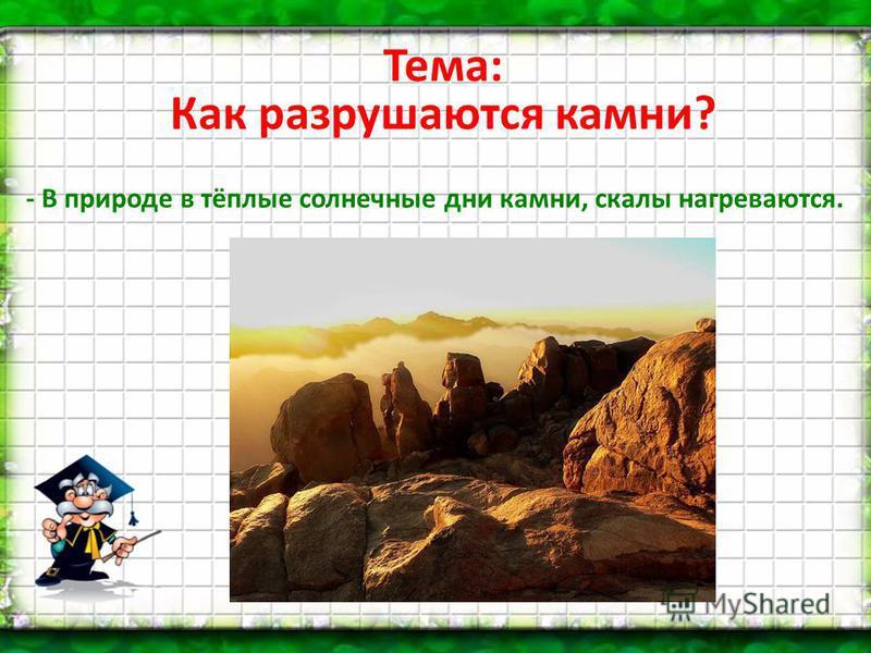 Тема: Как разрушаются камни? - В природе в тёплые солнечные дни камни, скалы нагреваются.