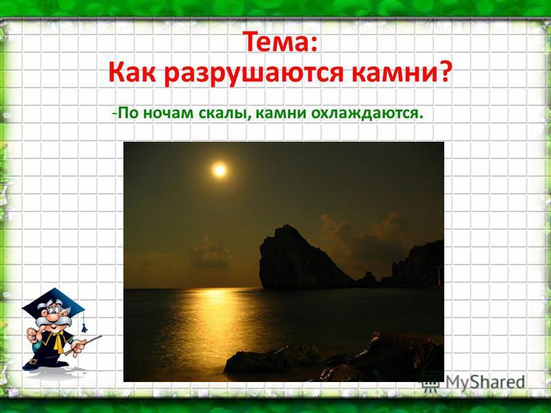 Тема: Как разрушаются камни? -По ночам скалы, камни охлаждаются.