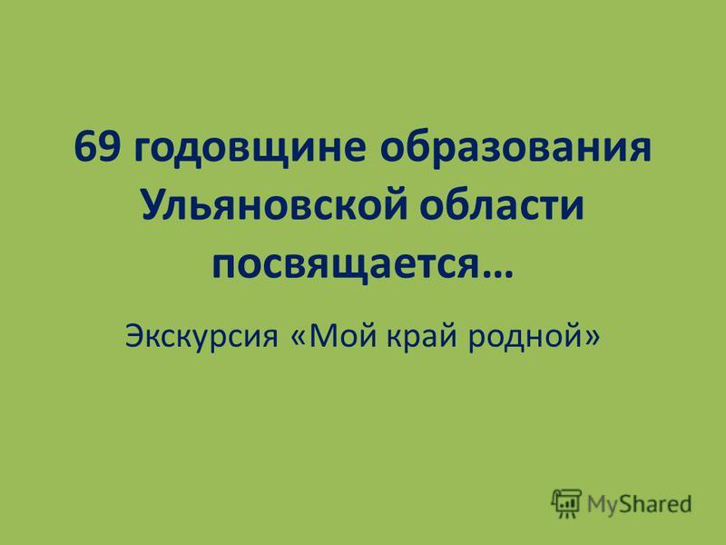 69 годовщине образования Ульяновской области посвящается… Экскурсия «Мой край родной»
