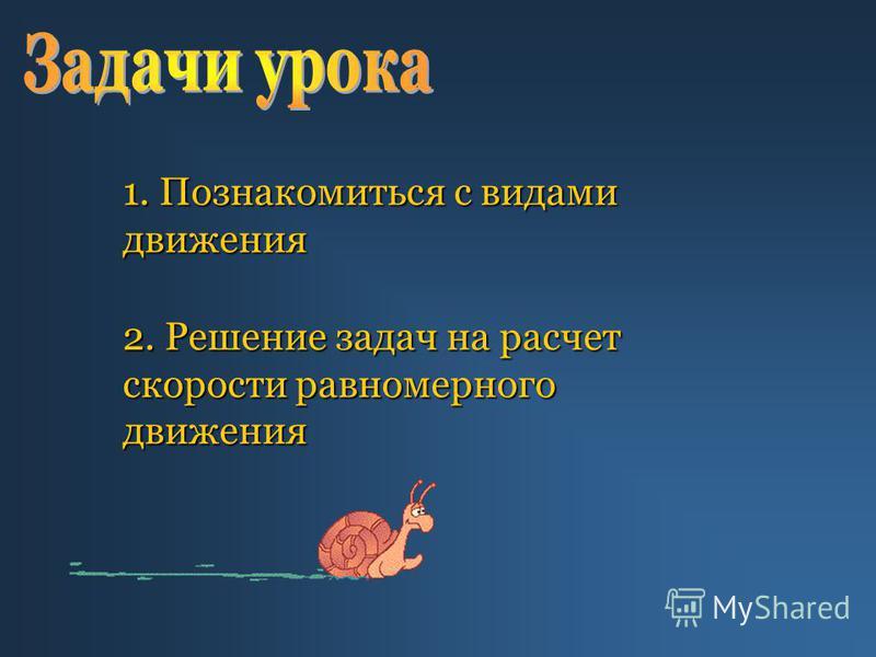 1. Познакомиться с видами движения 2. Решение задач на расчет скорости равномерного движения