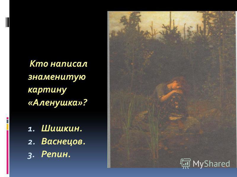 Кто написал знаменитую картину «Аленушка»? 1. Шишкин. 2. Васнецов. 3. Репин.