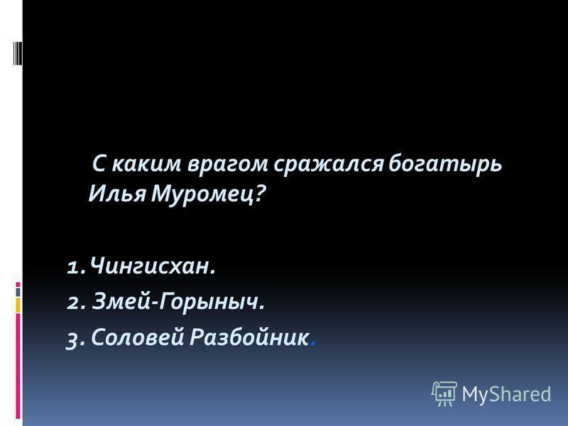 С каким врагом сражался богатырь Илья Муромец? 1. Чингисхан. 2. Змей-Горыныч. 3. Соловей Разбойник.