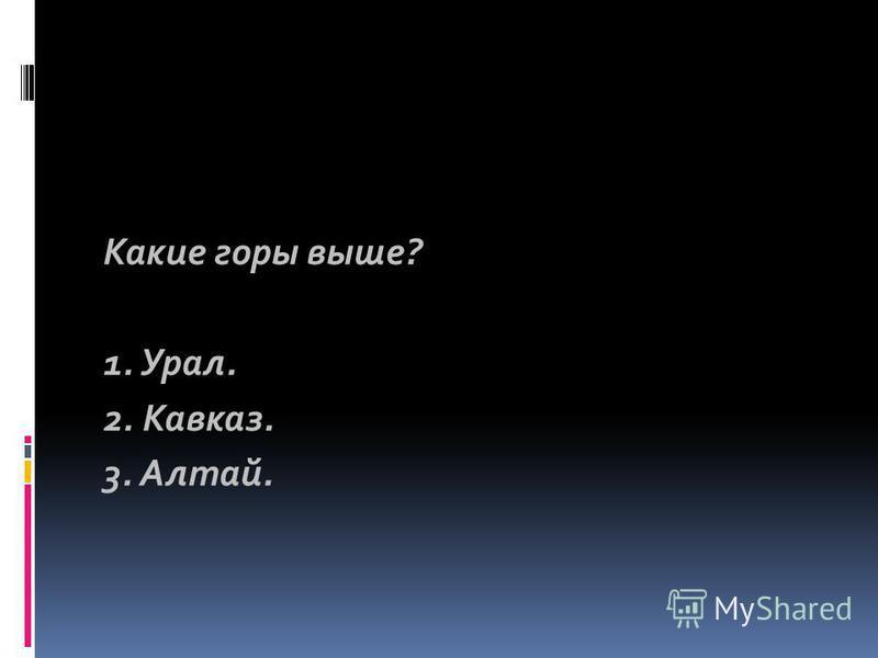 Какие горы выше? 1. Урал. 2. Кавказ. 3. Алтай.