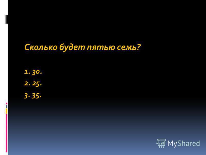 Сколько будет пятью семь? 1. 30. 2. 25. 3. 35.