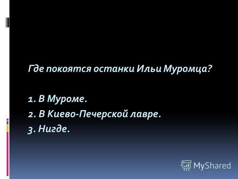 Где покоятся останки Ильи Муромца? 1. В Муроме. 2. В Киево-Печерской лавре. 3. Нигде.