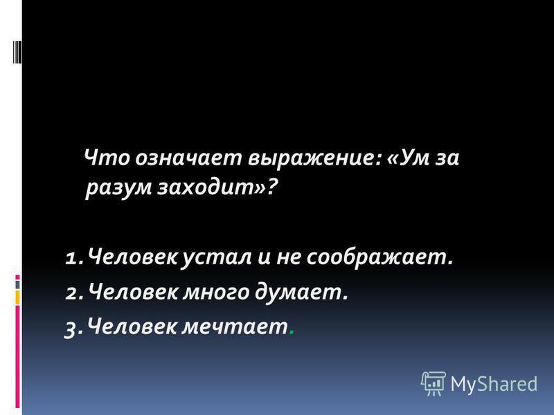 Что означает выражение: «Ум за разум заходит»? 1. Человек устал и не соображает. 2. Человек много думает. 3. Человек мечтает.