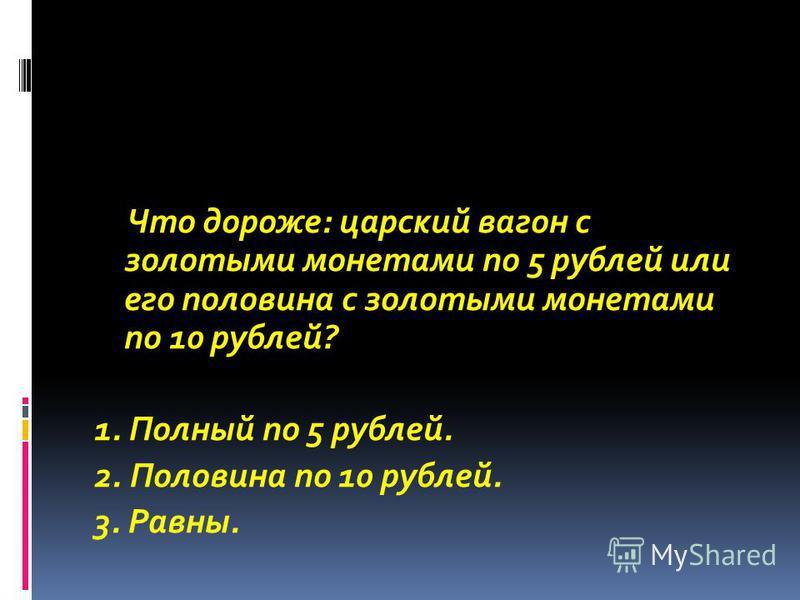 Что дороже: царский вагон с золотыми монетами по 5 рублей или его половина с золотыми монетами по 10 рублей? 1. Полный по 5 рублей. 2. Половина по 10 рублей. 3. Равны.