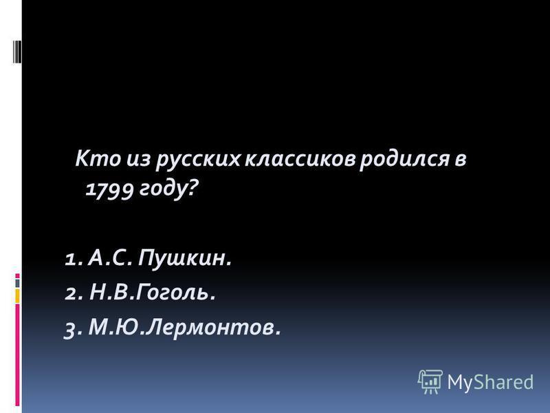 Кто из русских классиков родился в 1799 году? 1. А.С. Пушкин. 2. Н.В.Гоголь. 3. М.Ю.Лермонтов.