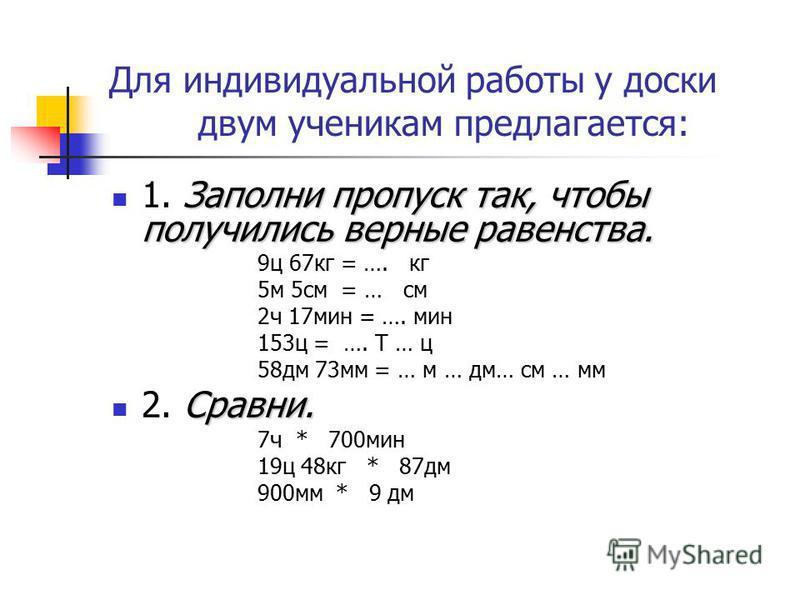 Для индивидуальной работы у доски двум ученикам предлагается: Заполни пропуск так, чтобы получились верные равенства. 1. Заполни пропуск так, чтобы получились верные равенства. 9 ц 67 кг = …. кг 5 м 5 см = … см 2 ч 17 мин = …. мин 153 ц = …. Т … ц 58