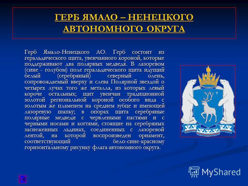 ГЕРБ ЯМАЛО – НЕНЕЦКОГО АВТОНОМНОГО ОКРУГА ГЕРБ ЯМАЛО – НЕНЕЦКОГО АВТОНОМНОГО ОКРУГА Герб Ямало-Ненецкого АО. Герб состоит из геральдического щита, увенчанного короной, которые поддерживают два полярных медведя. В лазоревом (сине - голубом) поле герал