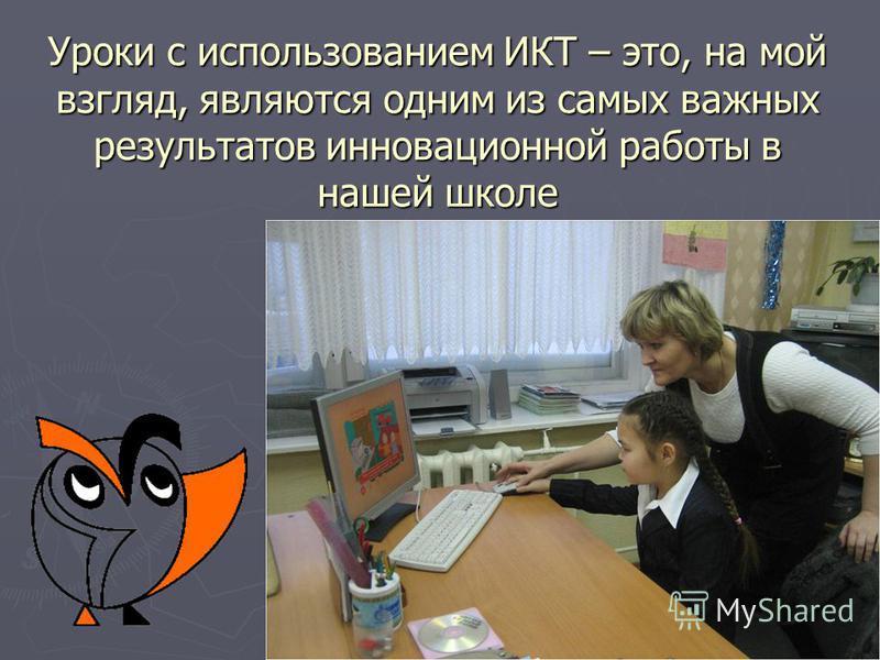 Уроки с использованием ИКТ – это, на мой взгляд, являются одним из самых важных результатов инновационной работы в нашей школе