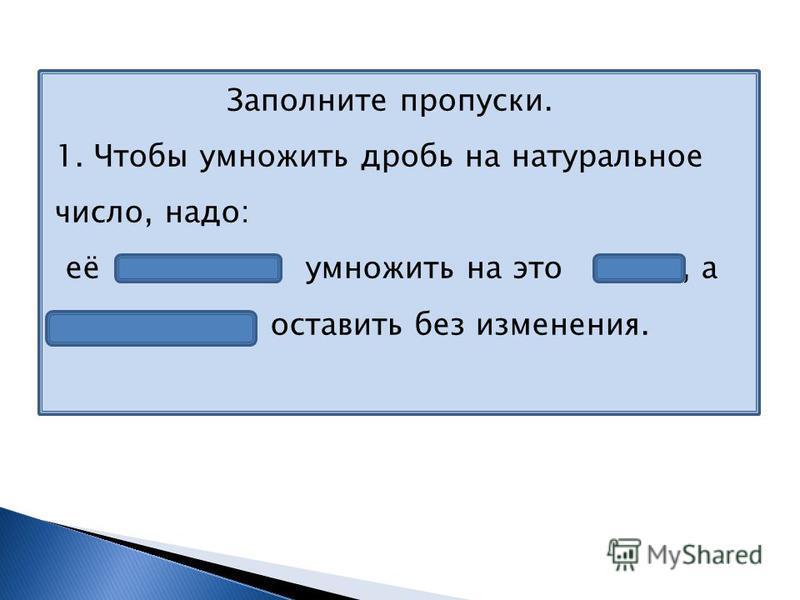 Заполните пропуски. 1. Чтобы умножить дробь на натуральное число, надо: её числитель умножить на это число, а знаменатель оставить без изменения.