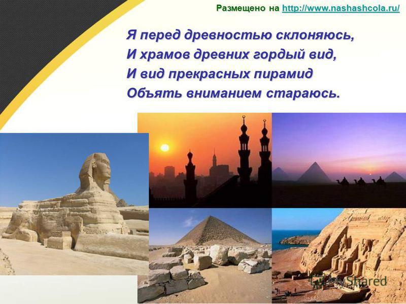 Я перед древностью склоняюсь, И храмов древних гордый вид, И вид прекрасных пирамид Объять вниманием стараюсь. Размещено на http://www.nashashcola.ru/ http://www.nashashcola.ru/
