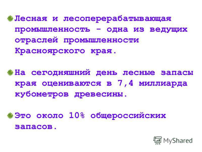Лесная и лесоперерабатывающая промышленность - одна из ведущих отраслей промышленности Красноярского края. На сегодняшний день лесные запасы края оцениваются в 7,4 миллиарда кубометров древесины. Это около 10% общероссийских запасов. Лесная и лесопер