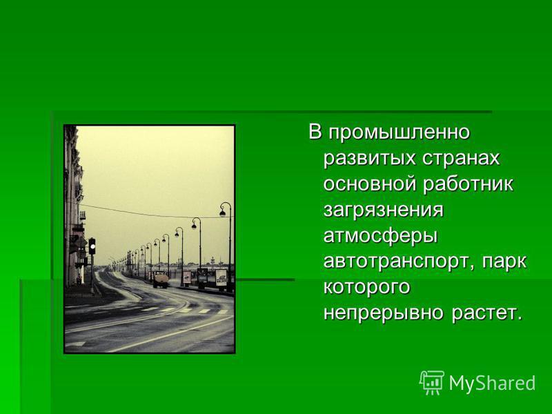 В промышленно развитых странах основной работник загрязнения атмосферы автотранспорт, парк которого непрерывно растет. В промышленно развитых странах основной работник загрязнения атмосферы автотранспорт, парк которого непрерывно растет.