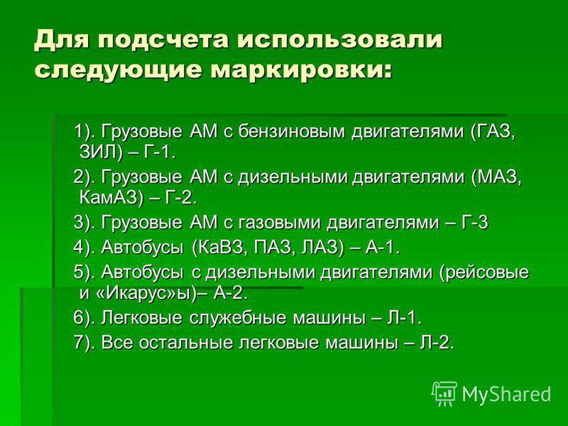 Для подсчета использовали следующие маркировки: 1). Грузовые АМ с бензиновым двигателями (ГАЗ, ЗИЛ) – Г-1. 1). Грузовые АМ с бензиновым двигателями (ГАЗ, ЗИЛ) – Г-1. 2). Грузовые АМ с дизельными двигателями (МАЗ, КамАЗ) – Г-2. 2). Грузовые АМ с дизел