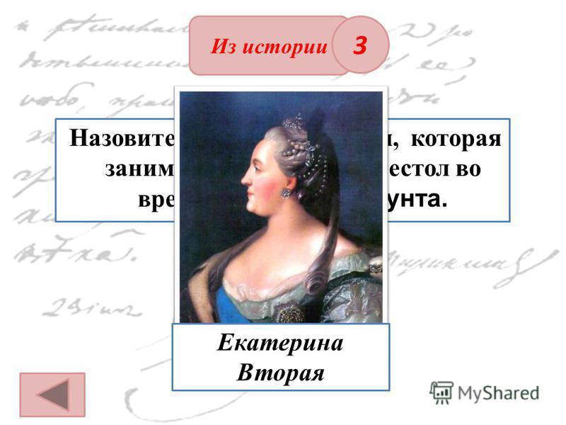 Из истории ОТВЕТ Назовите имя императрицы, которая занимала Российский престол во время пугачевского бунта. 3 Екатерина Вторая