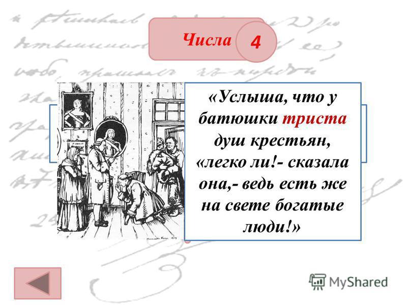 ОТВЕТ Числа 4 Сколько крепостных душ было у Гриневых? «Услыша, что у батюшки триста душ крестьян, «легко ли!- сказала она,- ведь есть же на свете богатые люди!»