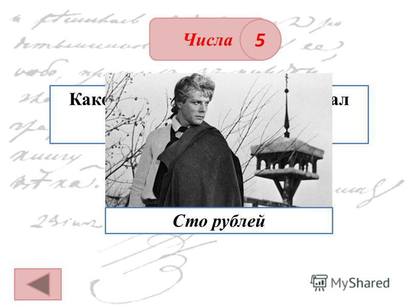 ОТВЕТ Числа 5 Какое количество денег проиграл Петруша Гринёв Зурину? Сто рублей