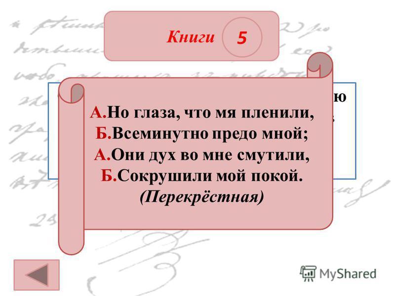 ОТВЕТ Книги 5 Определите вид рифмовки, которую использовал Петруша Гринёв в стихотворении, прочитанном Швабрину. А.Но глаза, что мя пленили, Б.Всеминутно предо мной; А.Они дух во мне смутили, Б.Сокрушили мой покой. (Перекрёстная)
